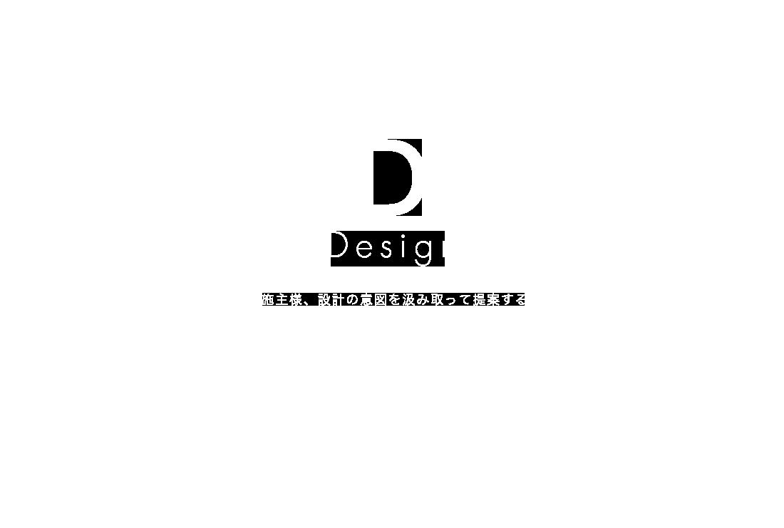D・・・Design 施主様、設計の意図を汲み取って提案する