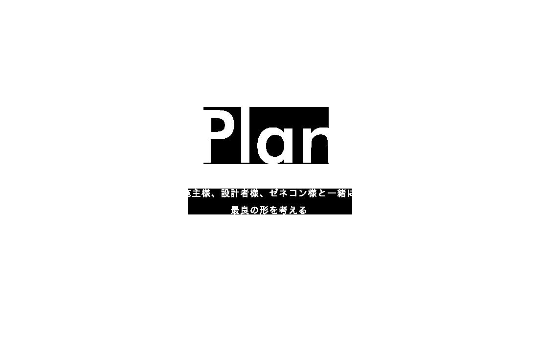 Plan 施主様、設計者様、ゼネコン様と一緒に、最良の形を考える